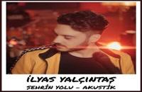 دانلود آهنگ جدید و زیبای ایلیاس یالچینتاش با نام Sehrin Yolu Akustik